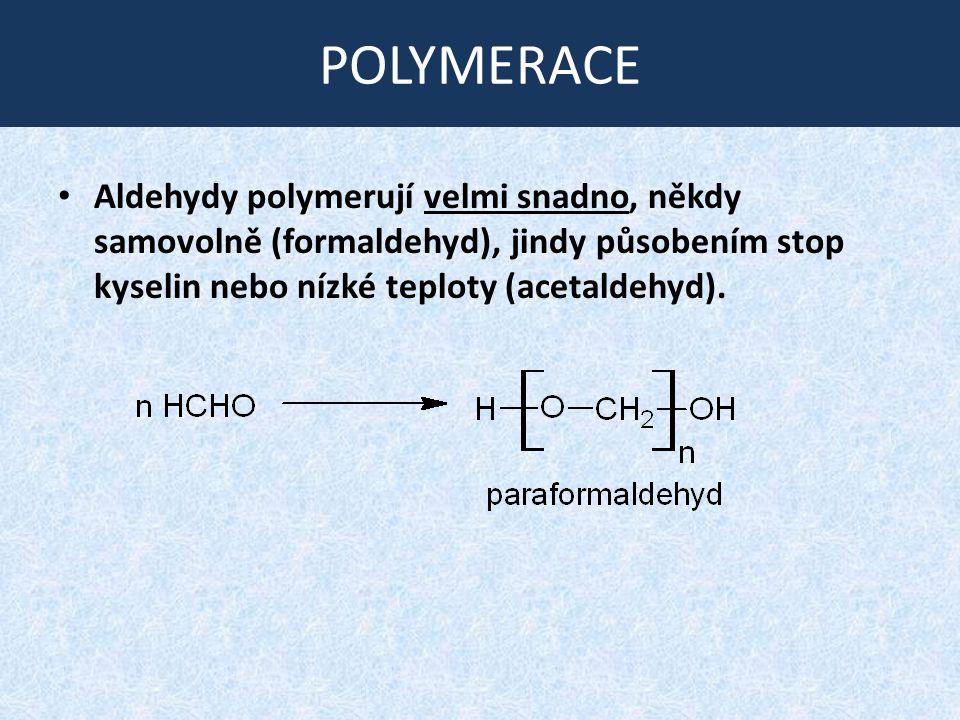 POLYMERACE Aldehydy polymerují velmi snadno, někdy samovolně (formaldehyd), jindy působením stop kyselin nebo nízké teploty (acetaldehyd).