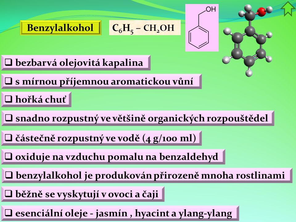 Benzylalkohol C6H5 – CH2OH. bezbarvá olejovitá kapalina. s mírnou příjemnou aromatickou vůní. hořká chuť.