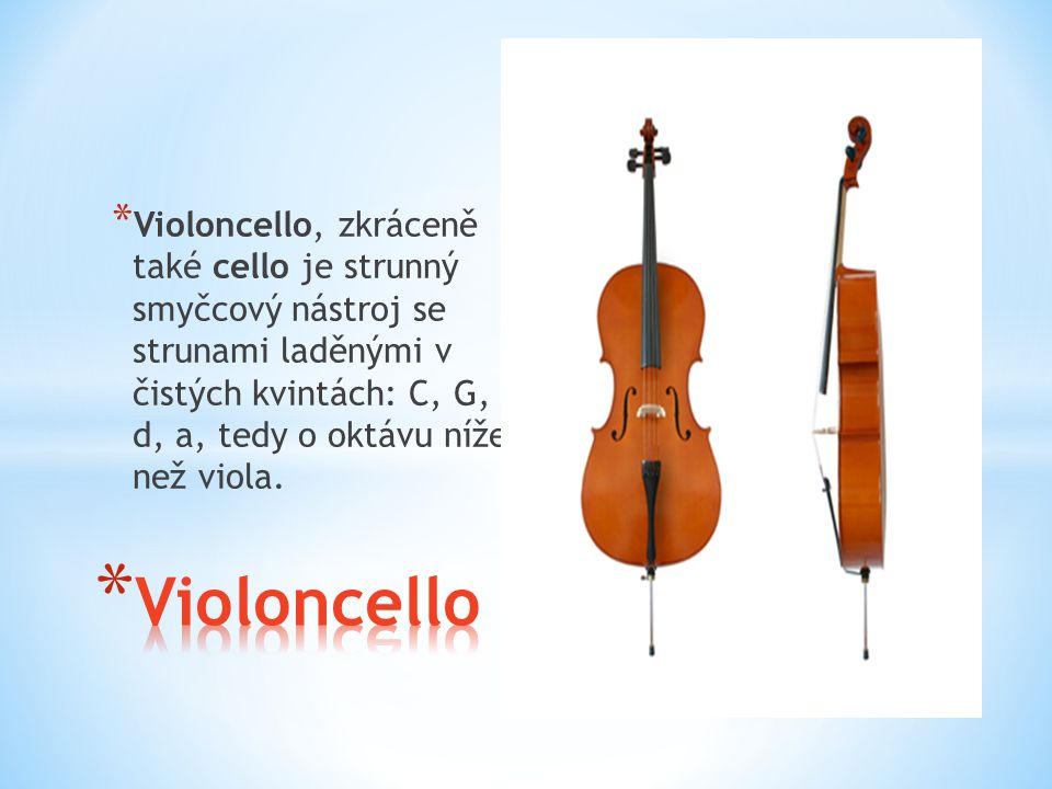 Violoncello, zkráceně také cello je strunný smyčcový nástroj se strunami laděnými v čistých kvintách: C, G, d, a, tedy o oktávu níže než viola.