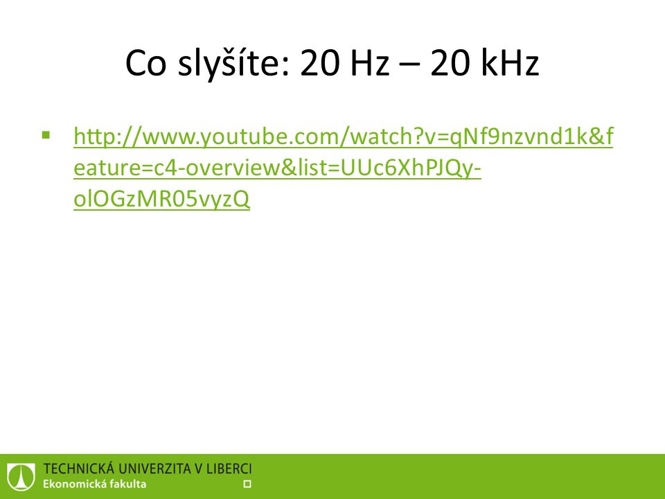 Co slyšíte: 20 Hz – 20 kHz http://www.youtube.com/watch v=qNf9nzvnd1k&feature=c4-overview&list=UUc6XhPJQy-olOGzMR05vyzQ.