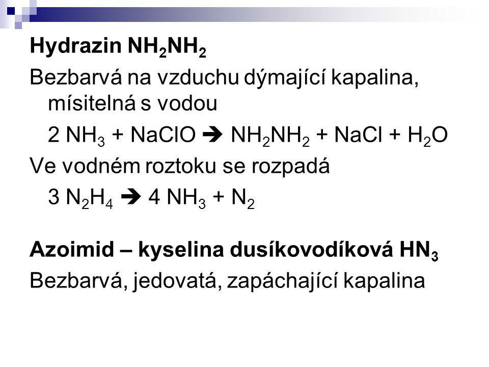 Hydrazin NH2NH2 Bezbarvá na vzduchu dýmající kapalina, mísitelná s vodou. 2 NH3 + NaClO  NH2NH2 + NaCl + H2O.