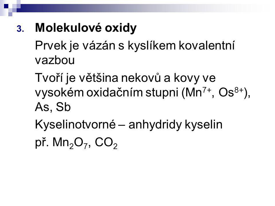 Molekulové oxidy Prvek je vázán s kyslíkem kovalentní vazbou. Tvoří je většina nekovů a kovy ve vysokém oxidačním stupni (Mn7+, Os8+), As, Sb.