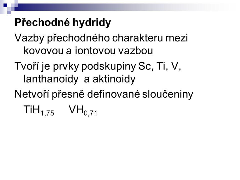 Přechodné hydridy Vazby přechodného charakteru mezi kovovou a iontovou vazbou. Tvoří je prvky podskupiny Sc, Ti, V, lanthanoidy a aktinoidy.