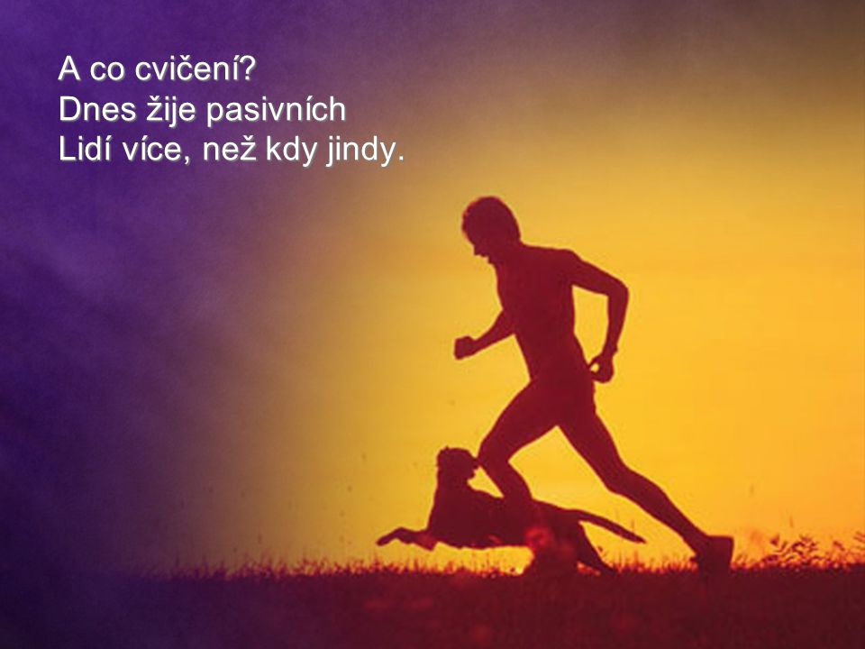 A co cvičení Dnes žije pasivních Lidí více, než kdy jindy.