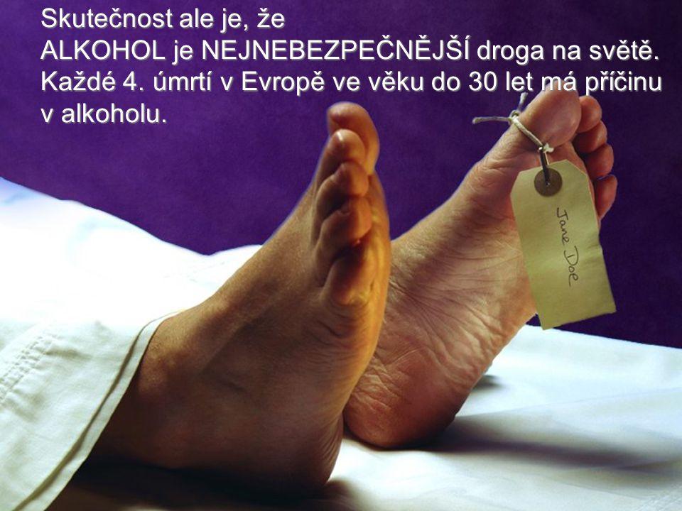 Skutečnost ale je, že ALKOHOL je NEJNEBEZPEČNĚJŠÍ droga na světě. Každé 4. úmrtí v Evropě ve věku do 30 let má příčinu.