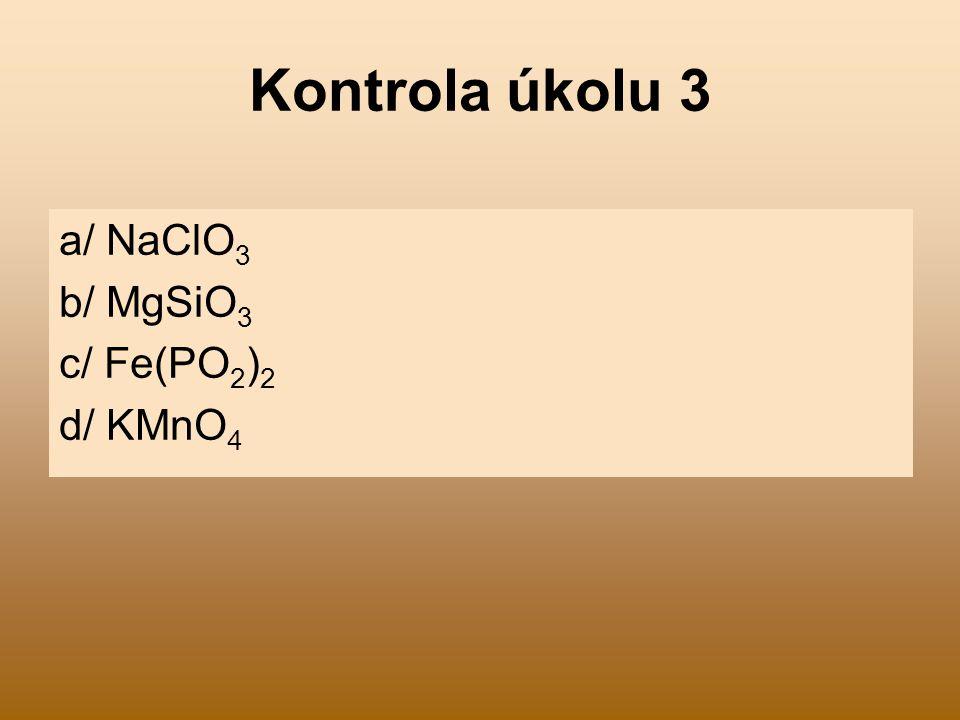 Kontrola úkolu 3 a/ NaClO3 b/ MgSiO3 c/ Fe(PO2)2 d/ KMnO4