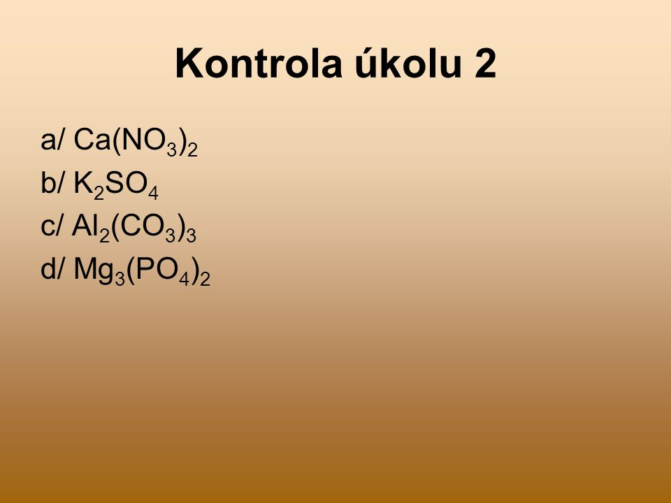 Kontrola úkolu 2 a/ Ca(NO3)2 b/ K2SO4 c/ Al2(CO3)3 d/ Mg3(PO4)2