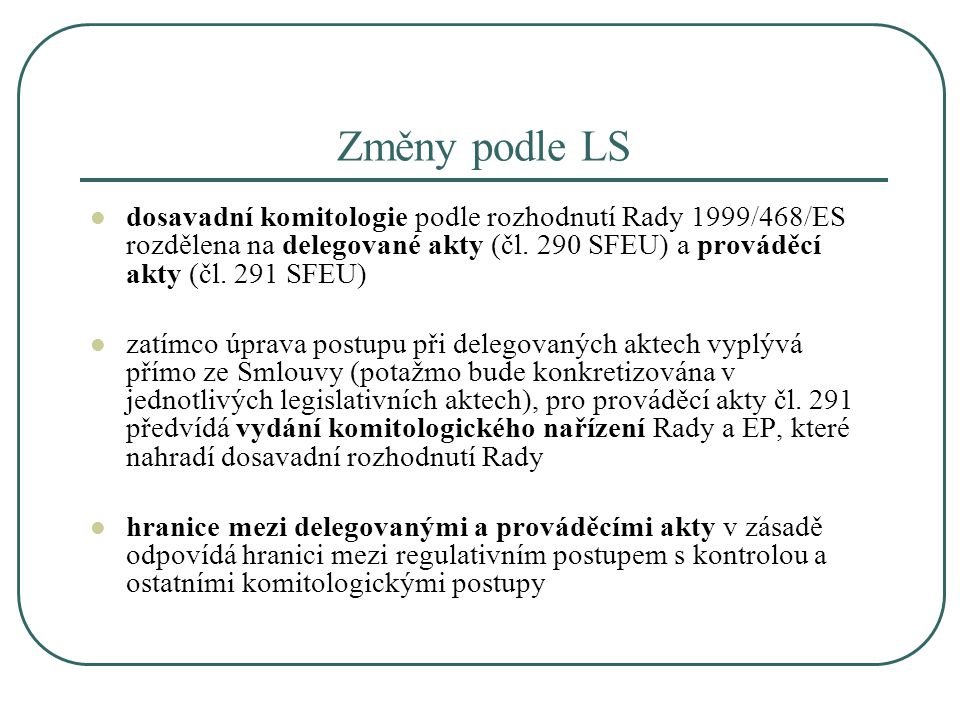 Změny podle LS dosavadní komitologie podle rozhodnutí Rady 1999/468/ES rozdělena na delegované akty (čl. 290 SFEU) a prováděcí akty (čl. 291 SFEU)