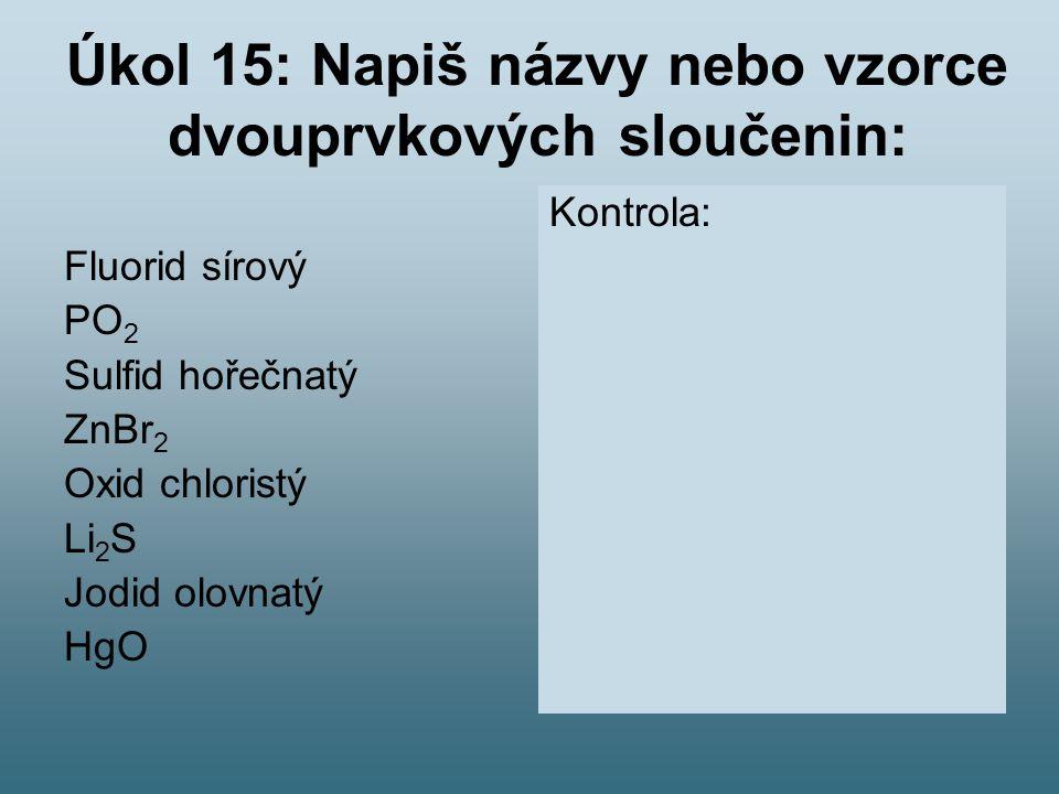 Úkol 15: Napiš názvy nebo vzorce dvouprvkových sloučenin: