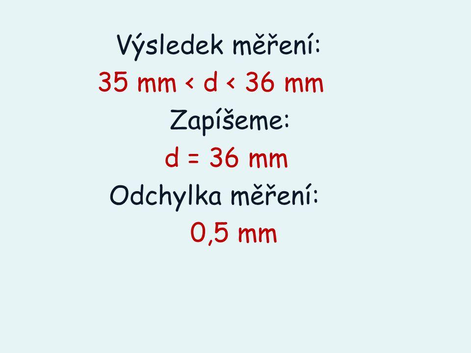 Výsledek měření: 35 mm < d < 36 mm Zapíšeme: d = 36 mm Odchylka měření: 0,5 mm