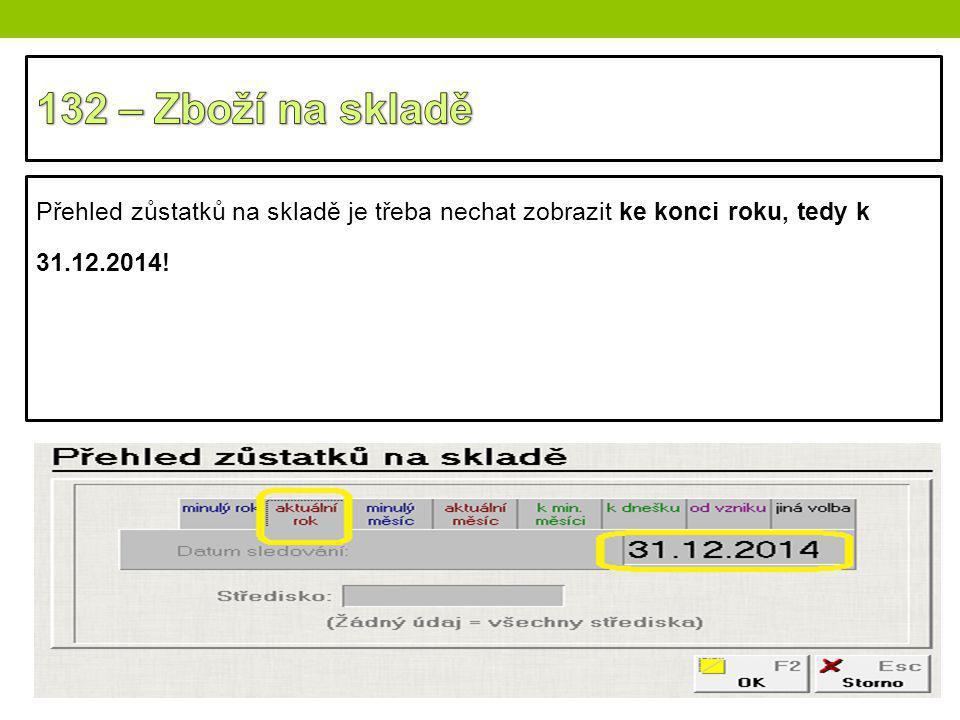 132 – Zboží na skladě Přehled zůstatků na skladě je třeba nechat zobrazit ke konci roku, tedy k 31.12.2014!