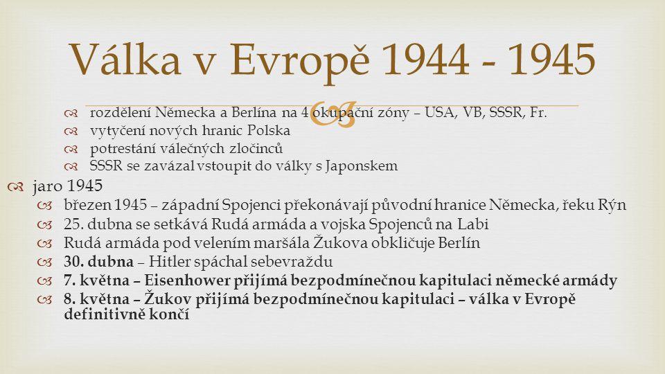 Válka v Evropě 1944 - 1945 rozdělení Německa a Berlína na 4 okupační zóny – USA, VB, SSSR, Fr. vytyčení nových hranic Polska.