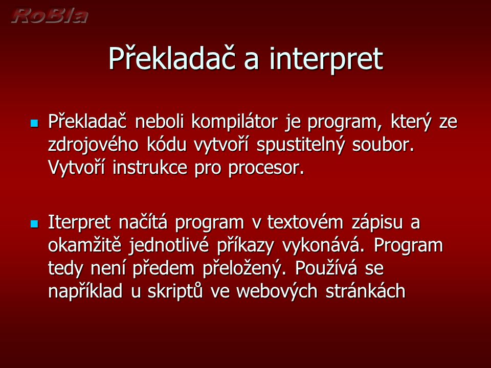 Překladač a interpret Překladač neboli kompilátor je program, který ze zdrojového kódu vytvoří spustitelný soubor. Vytvoří instrukce pro procesor.