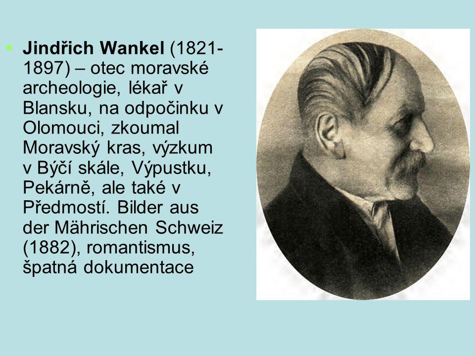 Jindřich Wankel (1821- 1897) – otec moravské archeologie, lékař v Blansku, na odpočinku v Olomouci, zkoumal Moravský kras, výzkum v Býčí skále, Výpustku, Pekárně, ale také v Předmostí.