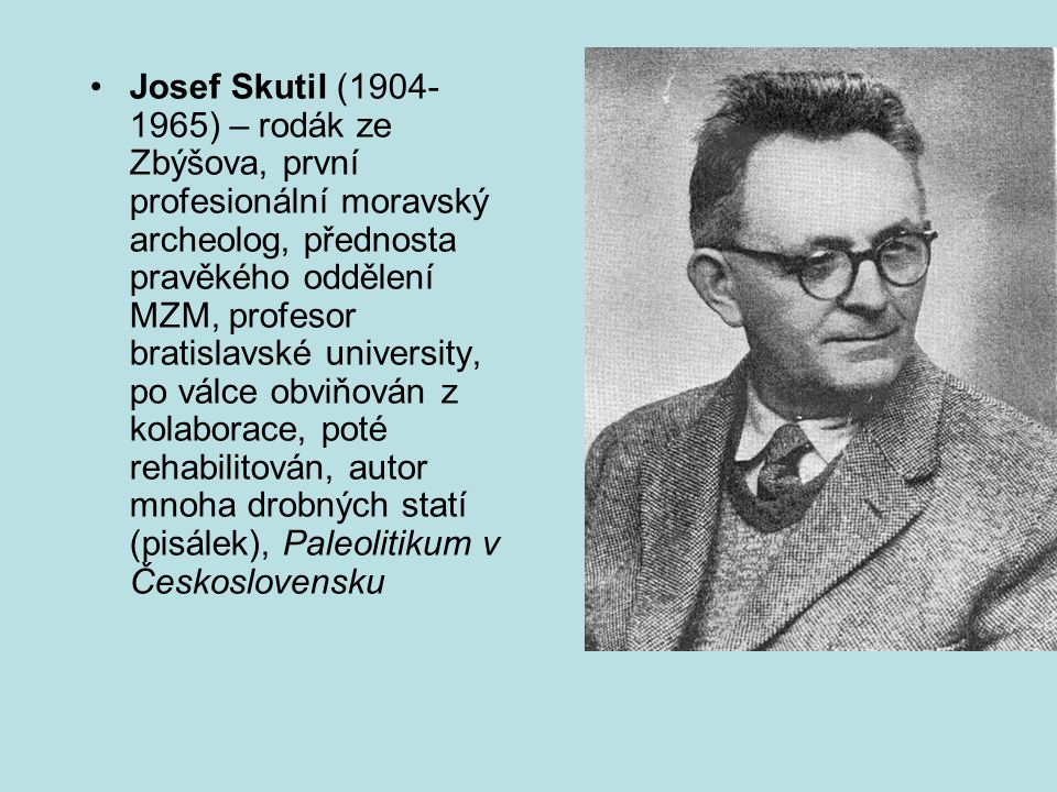 Josef Skutil (1904-1965) – rodák ze Zbýšova, první profesionální moravský archeolog, přednosta pravěkého oddělení MZM, profesor bratislavské university, po válce obviňován z kolaborace, poté rehabilitován, autor mnoha drobných statí (pisálek), Paleolitikum v Československu