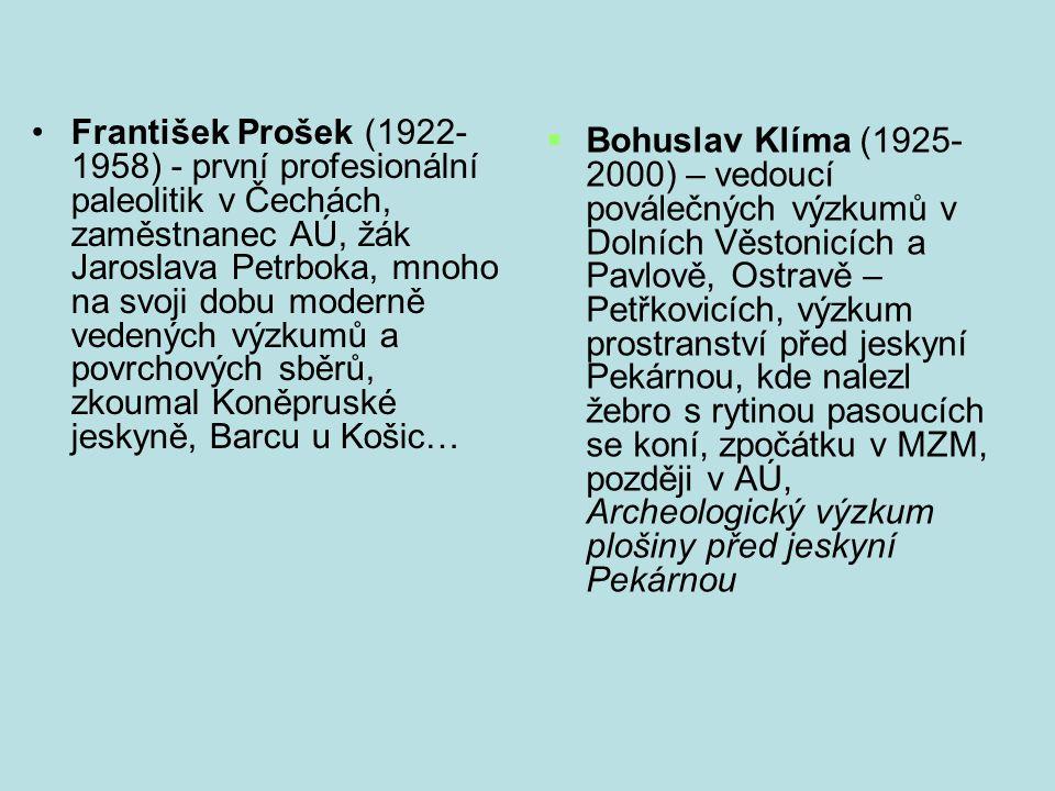 František Prošek (1922-1958) - první profesionální paleolitik v Čechách, zaměstnanec AÚ, žák Jaroslava Petrboka, mnoho na svoji dobu moderně vedených výzkumů a povrchových sběrů, zkoumal Koněpruské jeskyně, Barcu u Košic…