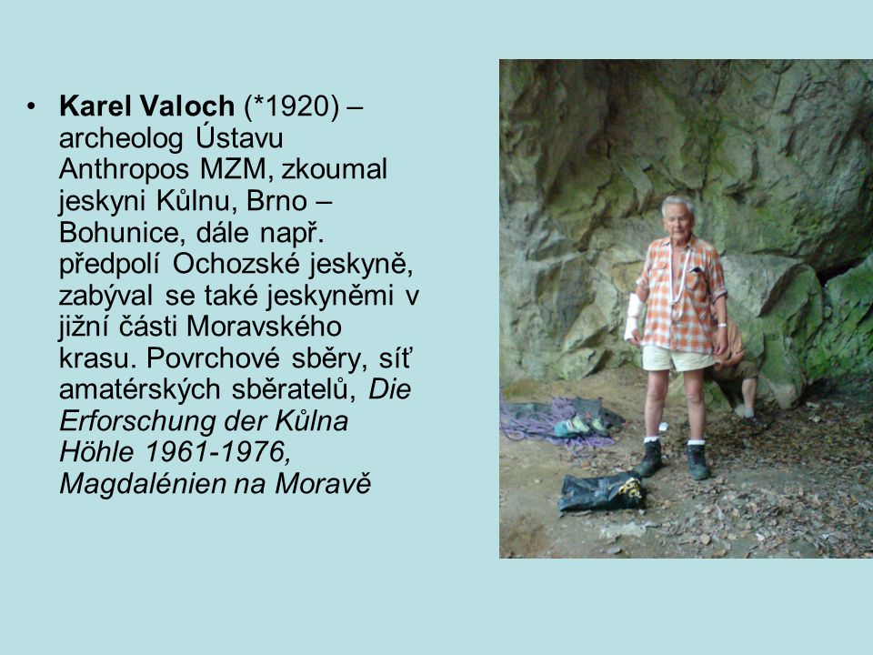 Karel Valoch (*1920) – archeolog Ústavu Anthropos MZM, zkoumal jeskyni Kůlnu, Brno – Bohunice, dále např.