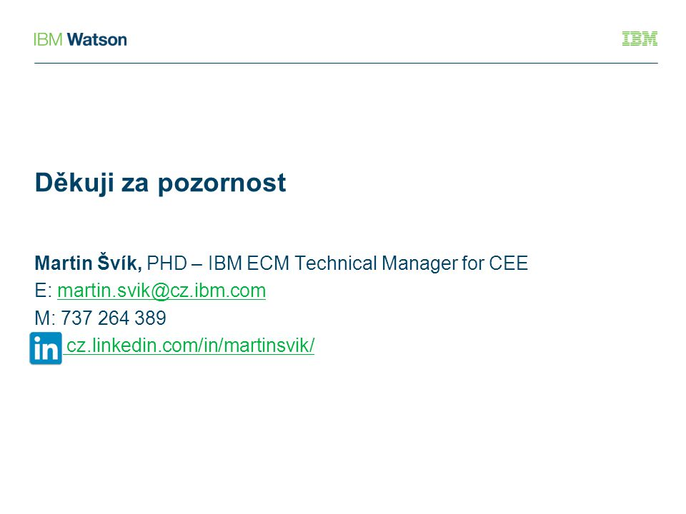 Děkuji za pozornost Martin Švík, PHD – IBM ECM Technical Manager for CEE E: martin.svik@cz.ibm.com M: 737 264 389 cz.linkedin.com/in/martinsvik/