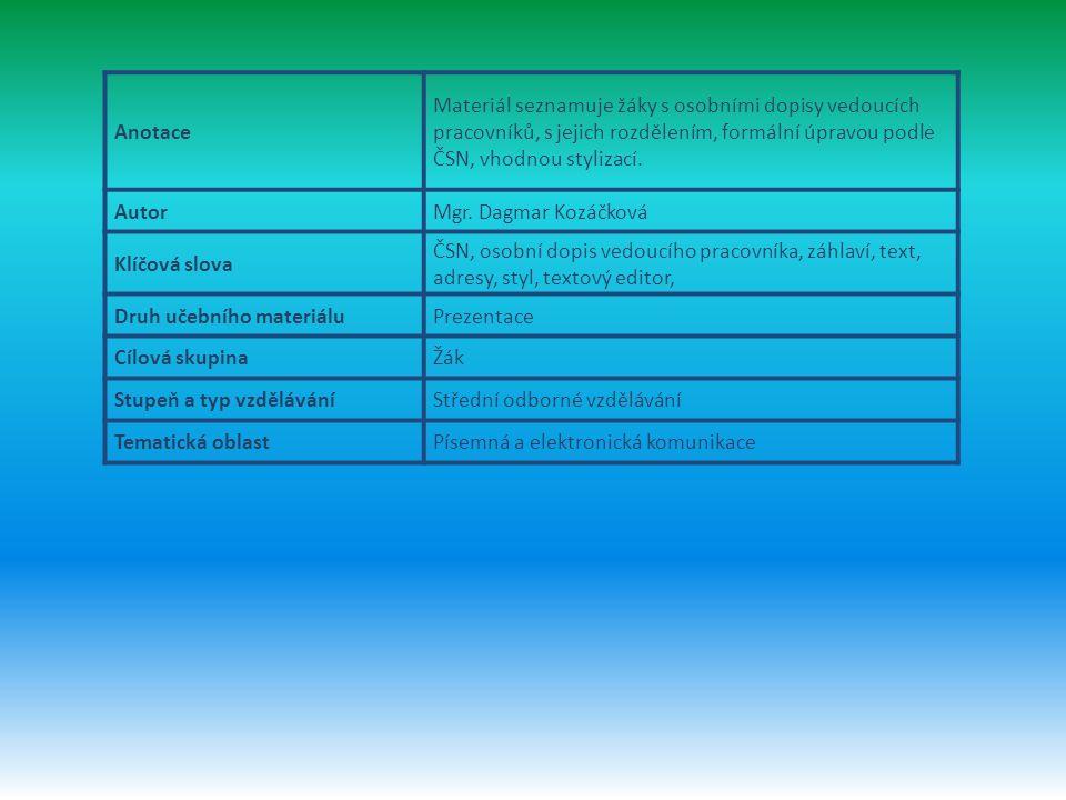 Anotace Materiál seznamuje žáky s osobními dopisy vedoucích pracovníků, s jejich rozdělením, formální úpravou podle ČSN, vhodnou stylizací.