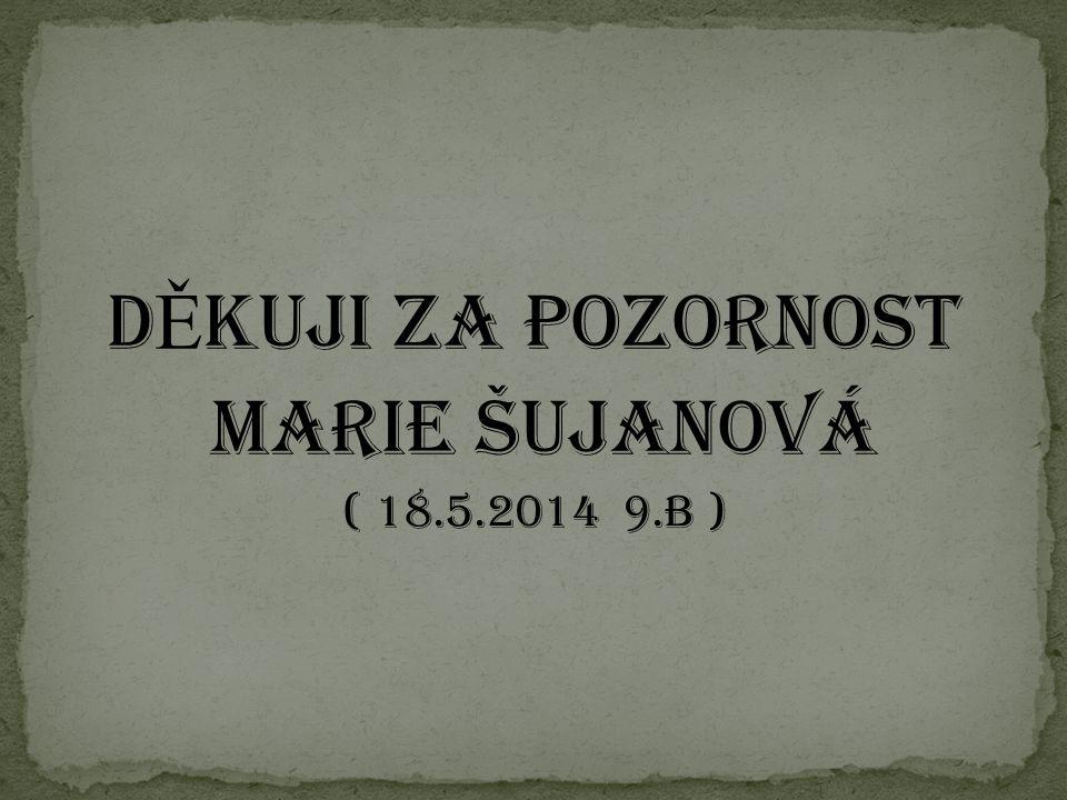 DĚkuji za pozornost Marie Šujanová ( 18.5.2014 9.B )