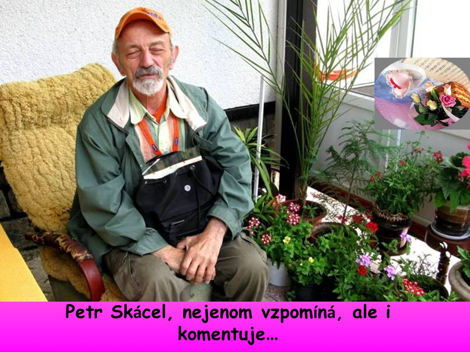 Petr Skácel, nejenom vzpomíná, ale i komentuje…