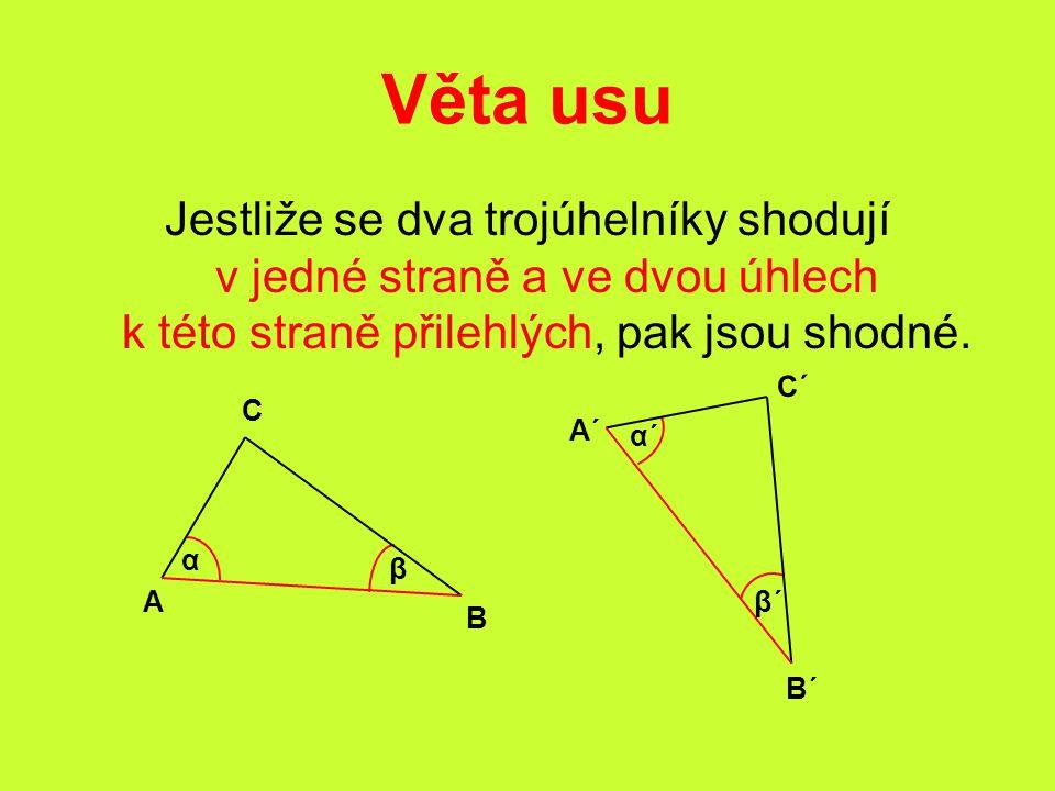Věta usu Jestliže se dva trojúhelníky shodují v jedné straně a ve dvou úhlech k této straně přilehlých, pak jsou shodné.