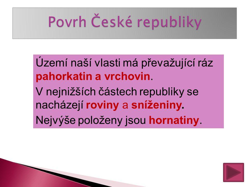 Povrh České republiky Území naší vlasti má převažující ráz pahorkatin a vrchovin. V nejnižších částech republiky se nacházejí roviny a sníženiny.