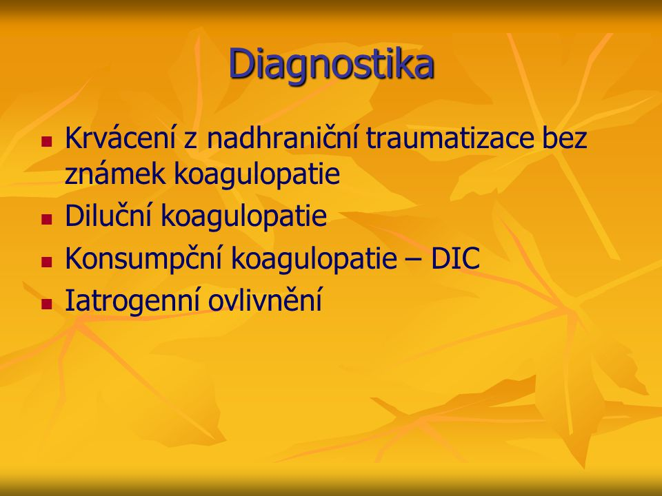 Diagnostika Krvácení z nadhraniční traumatizace bez známek koagulopatie. Diluční koagulopatie. Konsumpční koagulopatie – DIC.