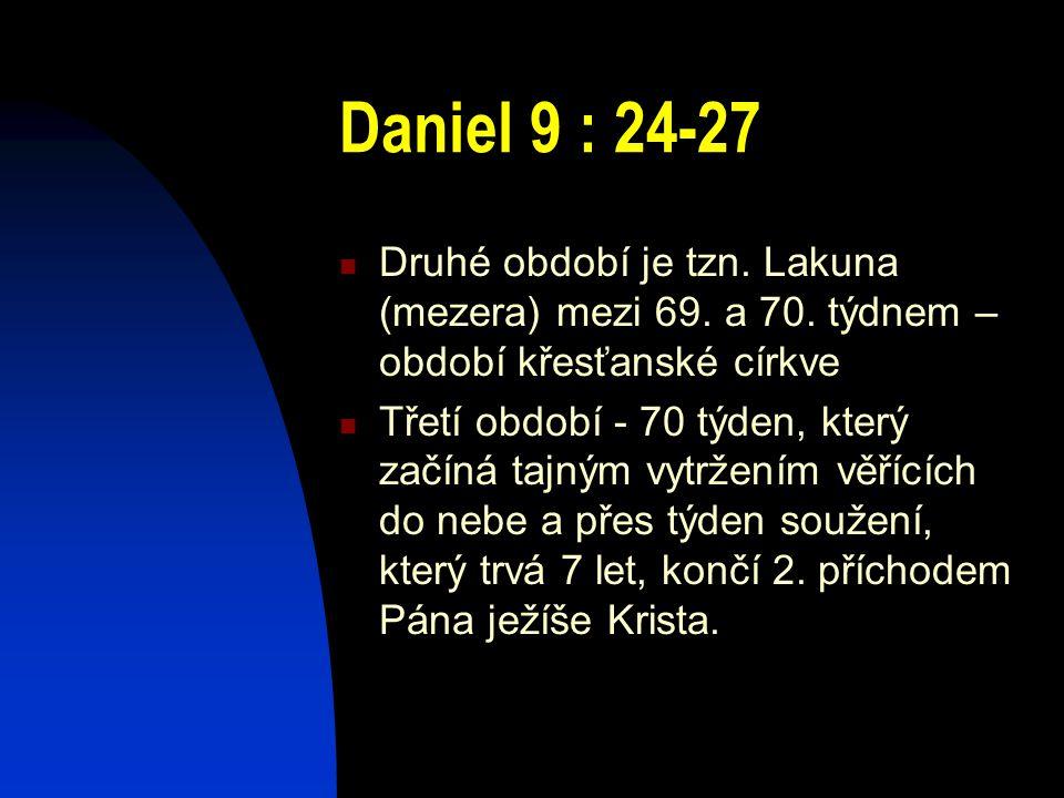 Daniel 9 : 24-27 Druhé období je tzn. Lakuna (mezera) mezi 69. a 70. týdnem – období křesťanské církve.