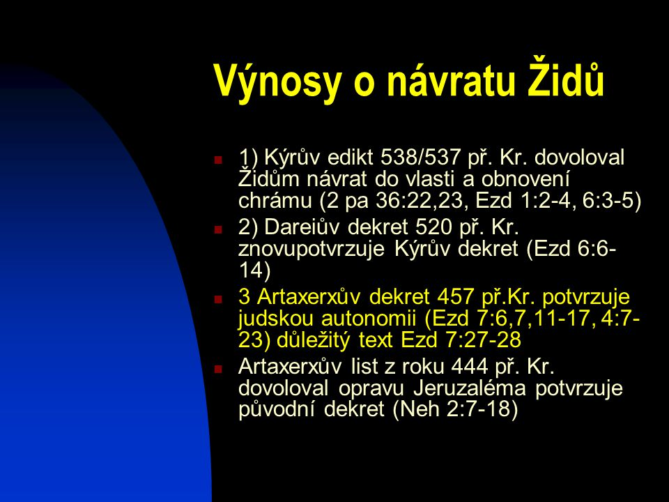 Výnosy o návratu Židů 1) Kýrův edikt 538/537 př. Kr. dovoloval Židům návrat do vlasti a obnovení chrámu (2 pa 36:22,23, Ezd 1:2-4, 6:3-5)