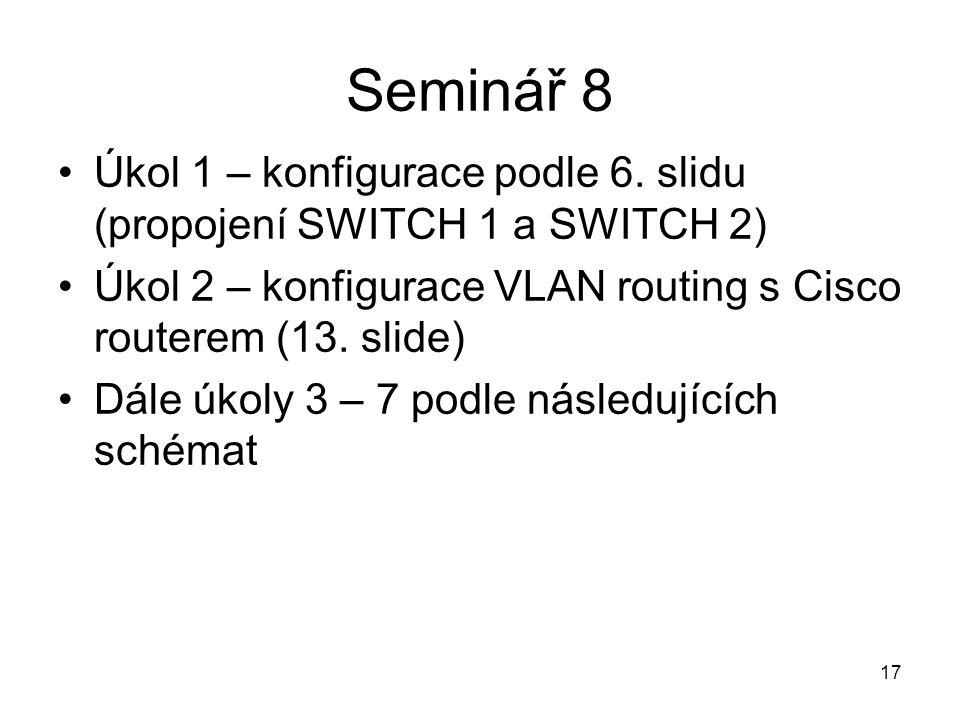 Seminář 8 Úkol 1 – konfigurace podle 6. slidu (propojení SWITCH 1 a SWITCH 2) Úkol 2 – konfigurace VLAN routing s Cisco routerem (13. slide)