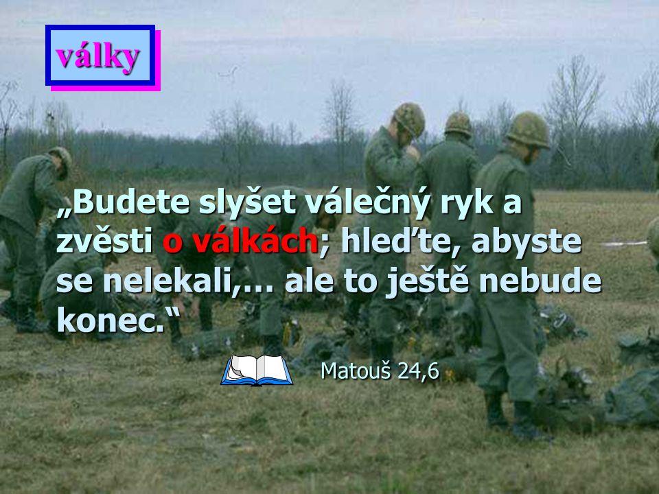 """války """"Budete slyšet válečný ryk a zvěsti o válkách; hleďte, abyste se nelekali,… ale to ještě nebude konec. Matouš 24,6."""