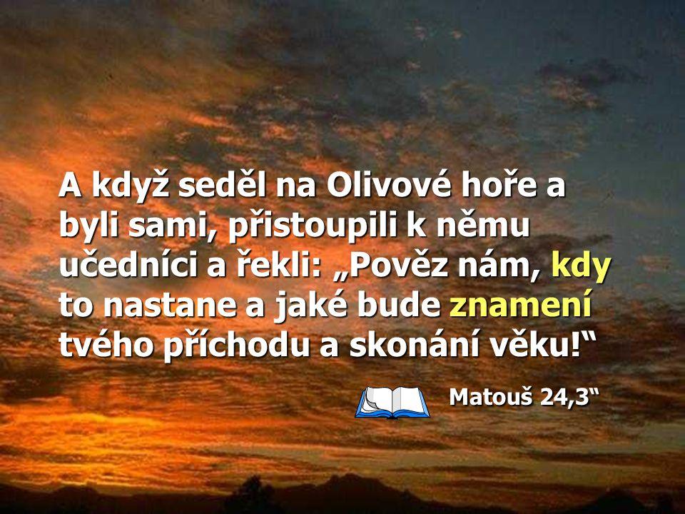 """A když seděl na Olivové hoře a byli sami, přistoupili k němu učedníci a řekli: """"Pověz nám, kdy to nastane a jaké bude znamení tvého příchodu a skonání věku! Matouš 24,3"""