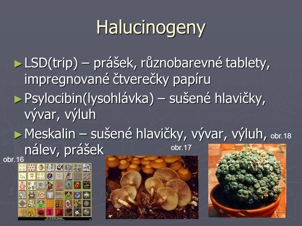 Halucinogeny LSD(trip) – prášek, různobarevné tablety, impregnované čtverečky papíru. Psylocibin(lysohlávka) – sušené hlavičky, vývar, výluh.
