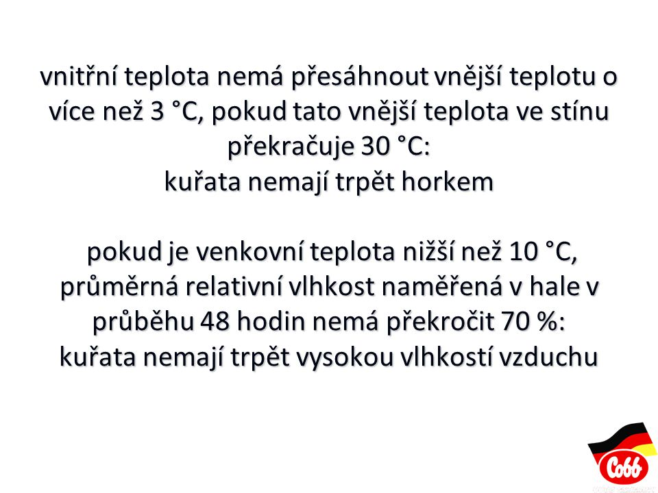 vnitřní teplota nemá přesáhnout vnější teplotu o více než 3 °C, pokud tato vnější teplota ve stínu překračuje 30 °C: kuřata nemají trpět horkem pokud je venkovní teplota nižší než 10 °C, průměrná relativní vlhkost naměřená v hale v průběhu 48 hodin nemá překročit 70 %: kuřata nemají trpět vysokou vlhkostí vzduchu