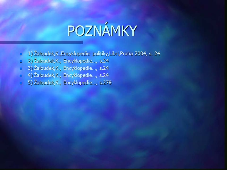 POZNÁMKY 1) Žaloudek,K.,Encyklopedie politiky,Libri,Praha 2004, s. 24