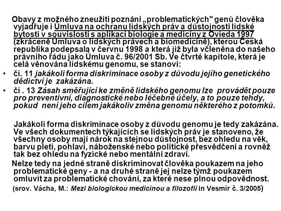 """Obavy z možného zneužití poznání """"problematických genů člověka vyjadřuje i Úmluva na ochranu lidských práv a důstojnosti lidské bytosti v souvislosti s aplikací biologie a medicíny z Ovieda 1997 (zkráceně Úmluva o lidských právech a biomedicíně), kterou Česká republika podepsala v červnu 1998 a která již byla včleněna do našeho právního řádu jako Úmluva č. 96/2001 Sb. Ve čtvrté kapitole, která je celá věnována lidskému genomu, se stanoví:"""