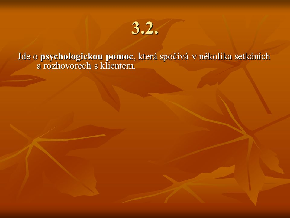 3.2. Jde o psychologickou pomoc, která spočívá v několika setkáních a rozhovorech s klientem.