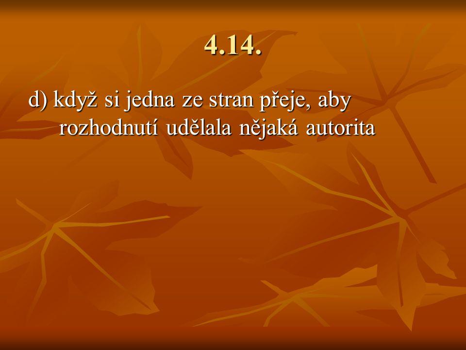 4.14. d) když si jedna ze stran přeje, aby rozhodnutí udělala nějaká autorita