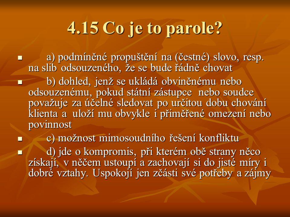 4.15 Co je to parole a) podmíněné propuštění na (čestné) slovo, resp. na slib odsouzeného, že se bude řádně chovat.