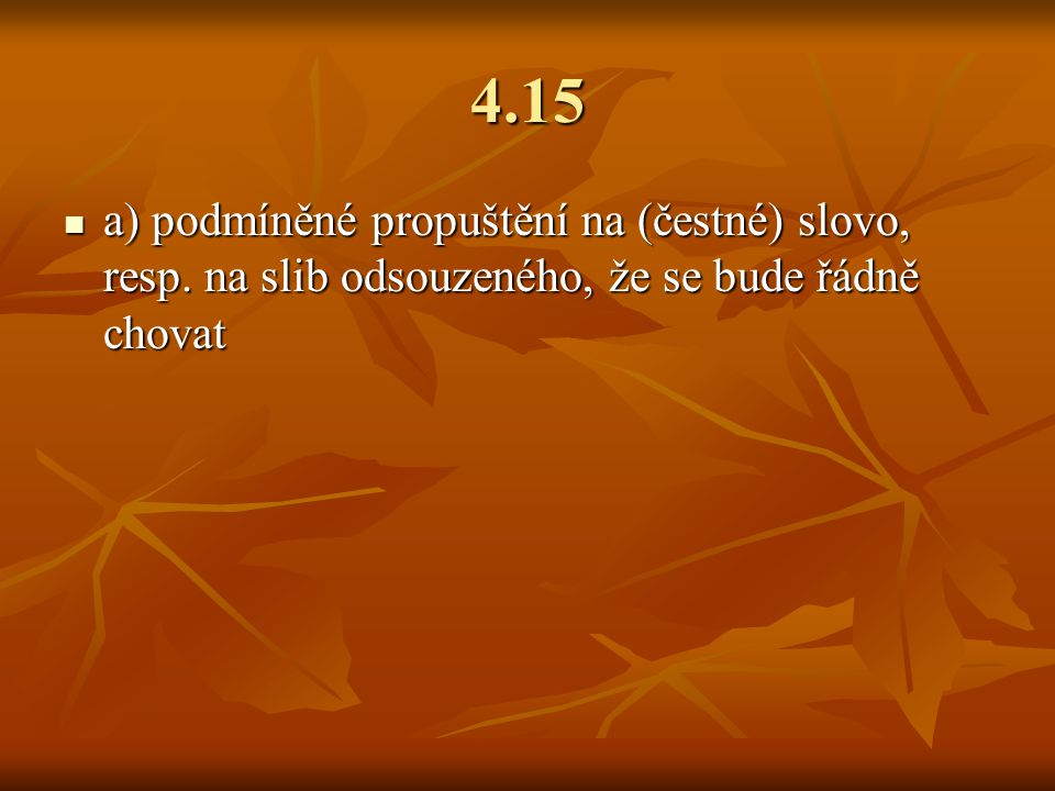 4.15 a) podmíněné propuštění na (čestné) slovo, resp. na slib odsouzeného, že se bude řádně chovat