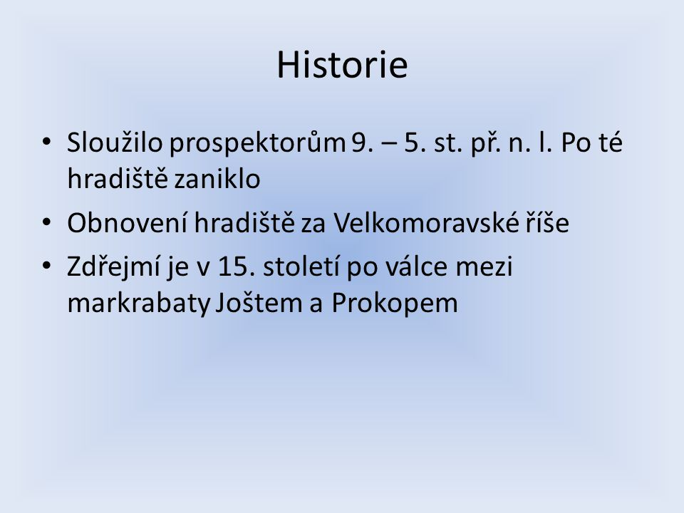Historie Sloužilo prospektorům 9. – 5. st. př. n. l. Po té hradiště zaniklo. Obnovení hradiště za Velkomoravské říše.