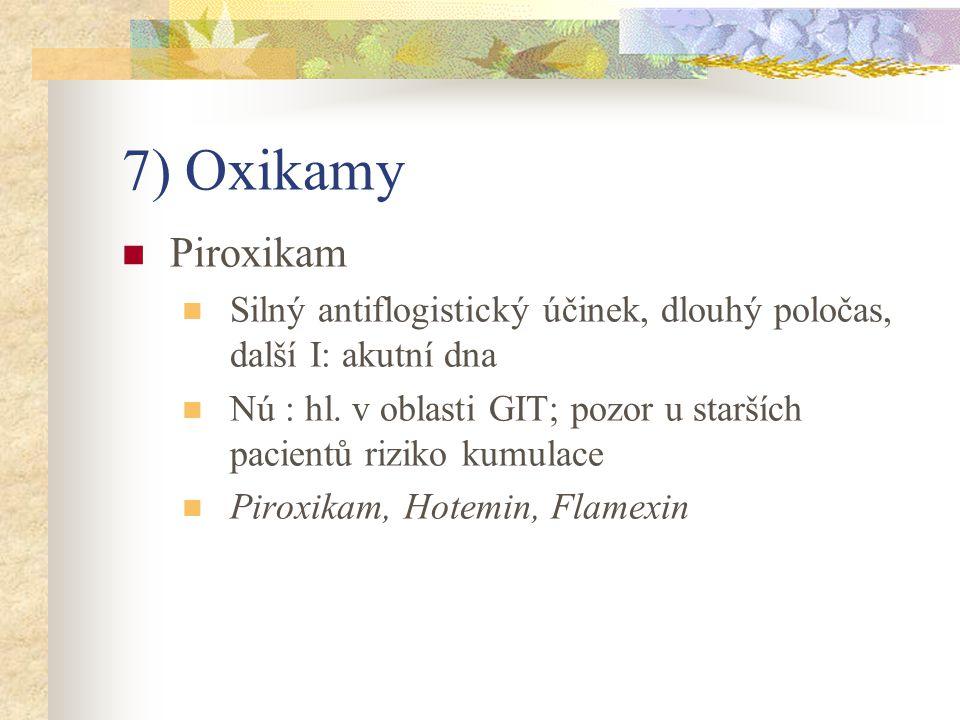 7) Oxikamy Piroxikam. Silný antiflogistický účinek, dlouhý poločas, další I: akutní dna.