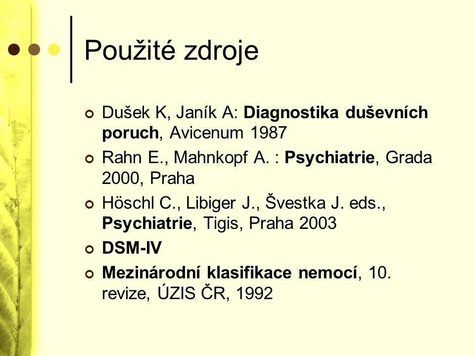 Použité zdroje Dušek K, Janík A: Diagnostika duševních poruch, Avicenum 1987. Rahn E., Mahnkopf A. : Psychiatrie, Grada 2000, Praha.
