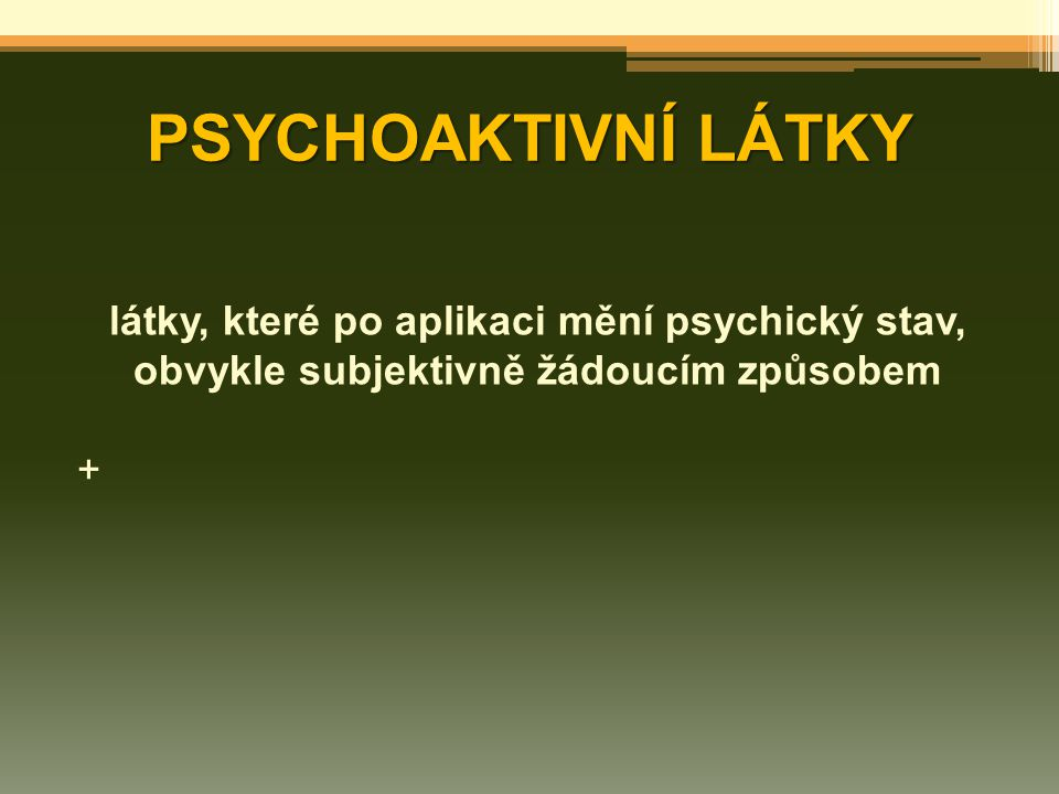 PSYCHOAKTIVNÍ LÁTKY látky, které po aplikaci mění psychický stav, obvykle subjektivně žádoucím způsobem.