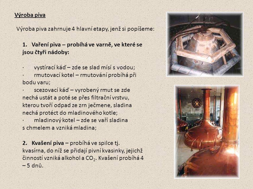 Výroba piva Výroba piva zahrnuje 4 hlavní etapy, jenž si popíšeme: 1. Vaření piva – probíhá ve varně, ve které se jsou čtyři nádoby: