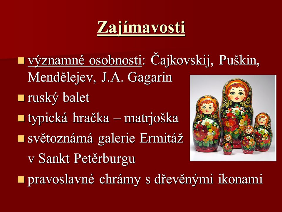 Zajímavosti významné osobnosti: Čajkovskij, Puškin, Mendělejev, J.A. Gagarin. ruský balet. typická hračka – matrjoška.