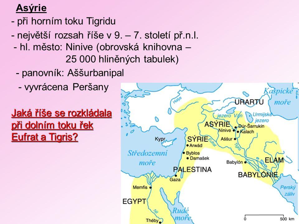 Asýrie - při horním toku Tigridu. - největší rozsah říše v 9. – 7. století př.n.l. hl. město: Ninive (obrovská knihovna –