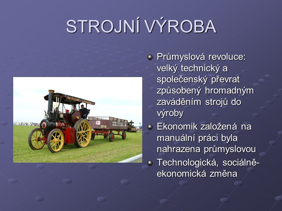 STROJNÍ VÝROBA Průmyslová revoluce: velký technický a společenský převrat způsobený hromadným zaváděním strojů do výroby.