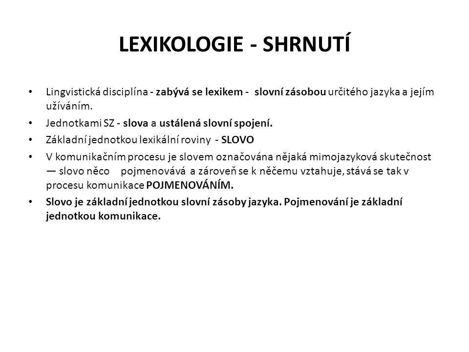 LEXIKOLOGIE - SHRNUTÍ Lingvistická disciplína - zabývá se lexikem - slovní zásobou určitého jazyka a jejím užíváním.